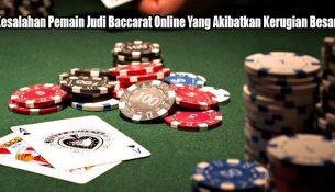 Kesalahan Pemain Judi Baccarat Online Yang Akibatkan Kerugian Besar
