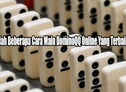 Ketahuilah Beberapa Cara Main DominoQQ Online Yang Terbaik Saat Ini